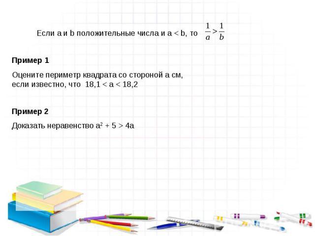 Если a и b положительные числа и a < b, то Пример 1 Оцените периметр квадрата со стороной a см, если известно, что 18,1 < a < 18,2 Пример 2 Доказать неравенство a2 + 5 > 4a