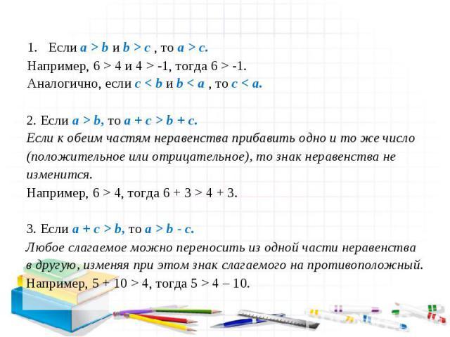 1. Если a > b и b > c , то a > c. Например, 6 > 4 и 4 > -1, тогда 6 > -1. Аналогично, если c < b и b < a , то c < a. 2. Если a > b, то a + c > b + c. Если к обеим частям неравенства прибавить одно и то же число (положительное или отрицательное), то …