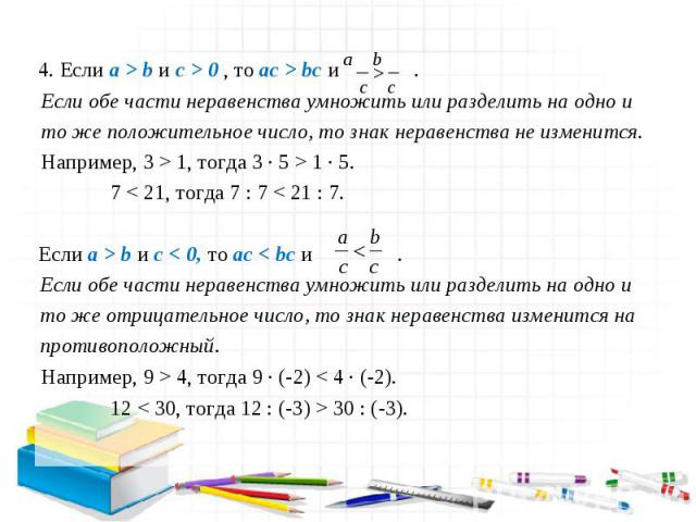 4. Если a > b и c > 0 , то ac > bc и . Если обе части неравенства умножить или разделить на одно и то же положительное число, то знак неравенства не изменится. Например, 3 > 1, тогда 3 ∙ 5 > 1 ∙ 5. Если a > b и c < 0, то ac < bc и . Если обе части н…