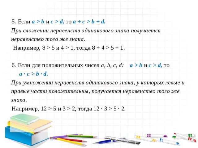 5. Если a > b и c > d, то a + c > b + d. При сложении неравенств одинакового знака получается неравенство того же знака. Например, 8 > 5 и 4 > 1, тогда 8 + 4 > 5 + 1. 6. Если для положительных чисел a, b, c, d: a > b и c > d, то При умножении нераве…