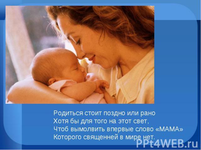 Родиться стоит поздно или рано Хотя бы для того на этот свет, Чтоб вымолвить впервые слово «МАМА» Которого священней в мире нет.