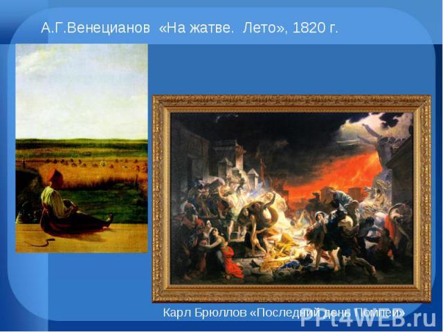 А.Г.Венецианов «На жатве. Лето», 1820 г. Карл Брюллов «Последний день Помпеи»