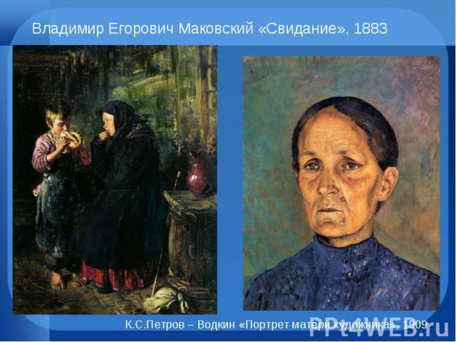 Владимир Егорович Маковский «Свидание», 1883 К.С.Петров – Водкин «Портрет матери художника», 1909