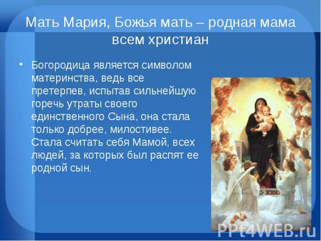 Мать Мария, Божья мать – родная мама всем христиан Богородица является символом материнства, ведь все претерпев, испытав сильнейшую горечь утраты своего единственного Сына, она стала только добрее, милостивее. Стала считать себя Мамой, всех людей, з…