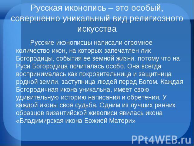 Русская иконопись – это особый, совершенно уникальный вид религиозного искусства Русские иконописцы написали огромное количество икон, на которых запечатлен лик Богородицы, события ее земной жизни, потому что на Руси Богородица почиталась особо. Она…