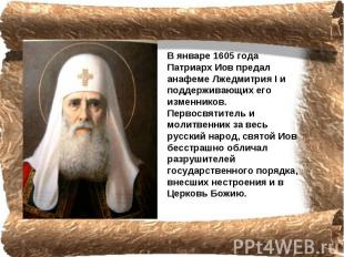 В январе 1605 года Патриарх Иов предал анафеме Лжедмитрия I и поддерживающих его