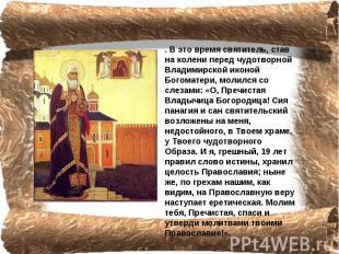 . В это время святитель, став на колени перед чудотворной Владимирской иконой Бо
