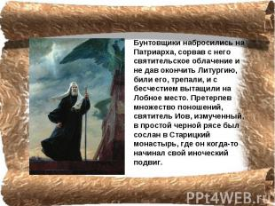 Бунтовщики набросились на Патриарха, coрвав с него святительское облачение и не