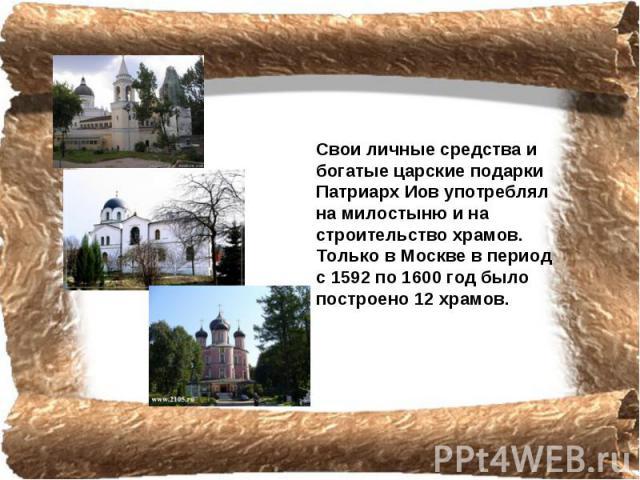 Свои личные средства и богатые царские подарки Патриарх Иов употреблял на милостыню и на строительство храмов. Только в Москве в период с 1592 по 1600 год было построено 12 храмов.