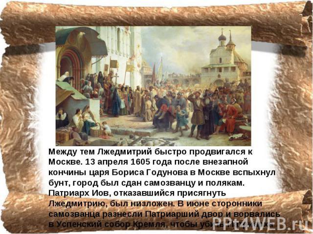 Между тем Лжедмитрий быстро продвигался к Москве. 13 апреля 1605 года после внезапной кончины царя Бориса Гoдyнова в Москве вспыхнул бунт, город был сдан самозванцу и полякам. Патриарх Иов, отказавшийся присягнуть Лжедмитрию, был низложен. В июне ст…