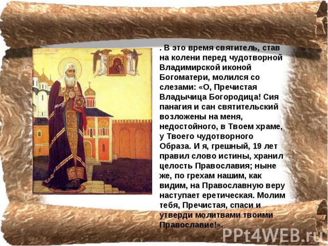 . В это время святитель, став на колени перед чудотворной Владимирской иконой Богоматери, молился со слезами: «О, Пречистая Владычица Богородица! Сия панагия и сан святительский возложены на меня, недостойного, в Твоем храме, у Твоего чудотворного О…