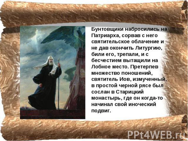 Бунтовщики набросились на Патриарха, coрвав с него святительское облачение и не дав окончить Литургию, били его, трепали, и с бесчестием вытащили на Лобное место. Претерпев множество поношений, святитель Иов, измученный, в простой черной рясе был со…