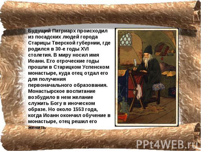 Будущий Патриарх происходил из посадских людей города Старицы Тверской губернии, где родился в 30-e годы ХVI столетия. В миру носил имя Иоанн. Его отроческие годы прошли в Старицком Успенском монастыре, куда отец отдал его для получения первоначальн…