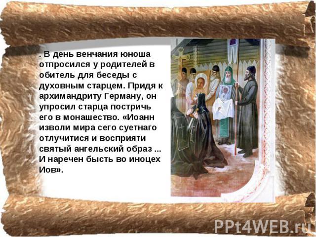 . В день венчания юноша отпросился у родителей в обитель для беседы с духовным старцем. Придя к архимандриту Герману, он упросил старца постричь его в монашество. «Иоанн изволи мира сего суетнаго отлучитися и восприяти святый ангельский образ ... И …