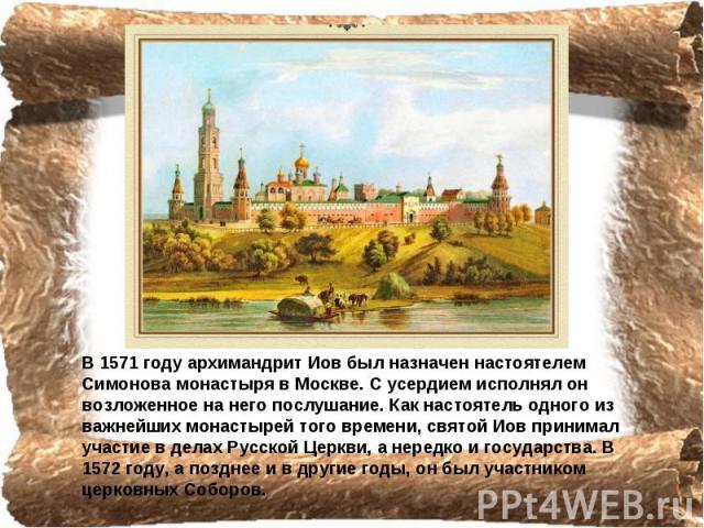 В 1571 году архимандрит Иов был назначен настоятелем Симонова монастыря в Москве. С усердием исполнял он возложенное на него послушание. Как настоятель одного из важнейших монастырей того времени, святой Иов принимал участие в делах Русской Церкви, …
