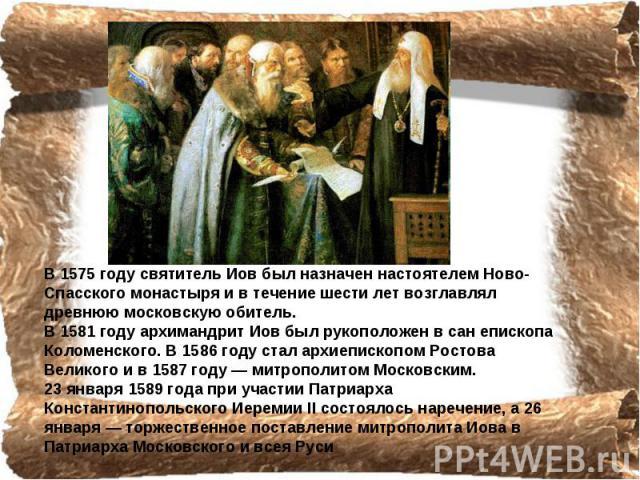 В 1575 году святитель Иов был назначен настоятелем Ново-Спасского монастыря и в течение шести лет возглавлял древнюю московскую обитель. В 1581 году архимандрит Иов был рукоположен в сан епископа Коломенского. В 1586 году стал архиепископом Ростова …