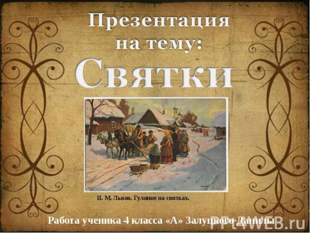 Презентация на тему: Святки И. М. Львов. Гуляние на святках. Работа ученика 4 класса «А» Залуцкого Данилы