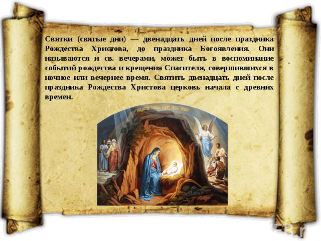 Святки (святые дни) — двенадцать дней после праздника Рождества Христова, до праздника Богоявления. Они называются и св. вечерами, может быть в воспоминание событий рождества и крещения Спасителя, совершившихся в ночное или вечернее время. Святить д…