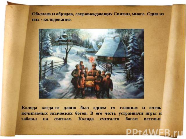Обычаев и обрядов, сопровождающих Святки, много. Один из них - колядование. Коляда когда-то давно был одним из главных и очень почитаемых языческих богов. В его честь устраивали игры и забавы на святках. Коляда считался богом веселья.