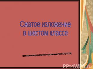 Сжатое изложение в шестом классе Презентация выполнена методистом по русскому яз