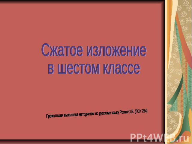 Сжатое изложение в шестом классе Презентация выполнена методистом по русскому языку Рожко О.В. (ГОУ 254)