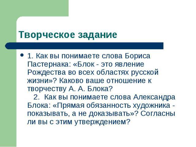 Творческое задание 1. Как вы понимаете слова Бориса Пастернака: «Блок - это явление Рождества во всех областях русской жизни»? Каково ваше отношение к творчеству А. А. Блока? 2. Как вы понимаете слова Александра Блока: «Прямая обязанность художника …