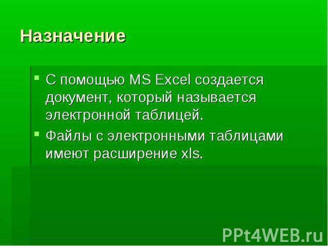 Назначение С помощью MS Excel создается документ, который называется электронной таблицей. Файлы с электронными таблицами имеют расширение xls.