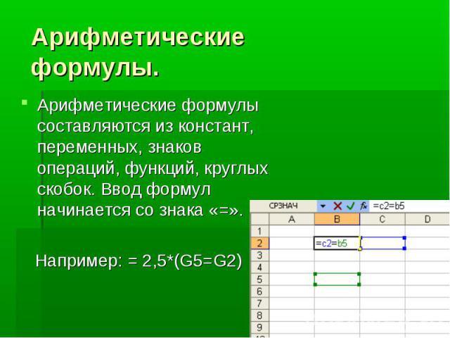 Арифметические формулы. Арифметические формулы составляются из констант, переменных, знаков операций, функций, круглых скобок. Ввод формул начинается со знака «=». Например: = 2,5*(G5=G2)