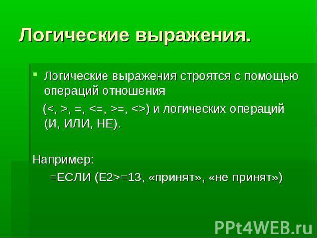 Логические выражения. Логические выражения строятся с помощью операций отношения (, =, =, ) и логических операций (И, ИЛИ, НЕ). Например: =ЕСЛИ (Е2>=13, «принят», «не принят»)