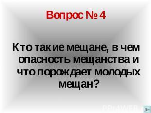 Вопрос № 4 Кто такие мещане, в чем опасность мещанства и что порождает молодых м