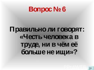 Вопрос № 6 Правильно ли говорят: «Честь человека в труде, ни в чём её больше не