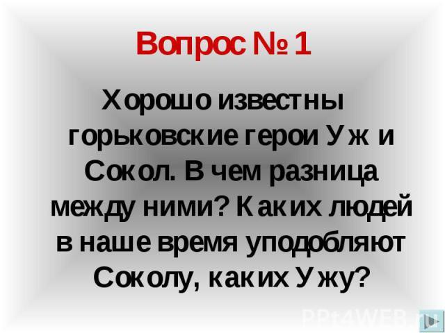 Вопрос № 1 Хорошо известны горьковские герои Уж и Сокол. В чем разница между ними? Каких людей в наше время уподобляют Соколу, каких Ужу?