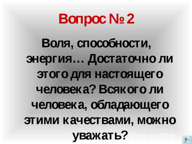 Вопрос № 2 Воля, способности, энергия… Достаточно ли этого для настоящего человека? Всякого ли человека, обладающего этими качествами, можно уважать?