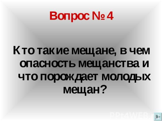 Вопрос № 4 Кто такие мещане, в чем опасность мещанства и что порождает молодых мещан?