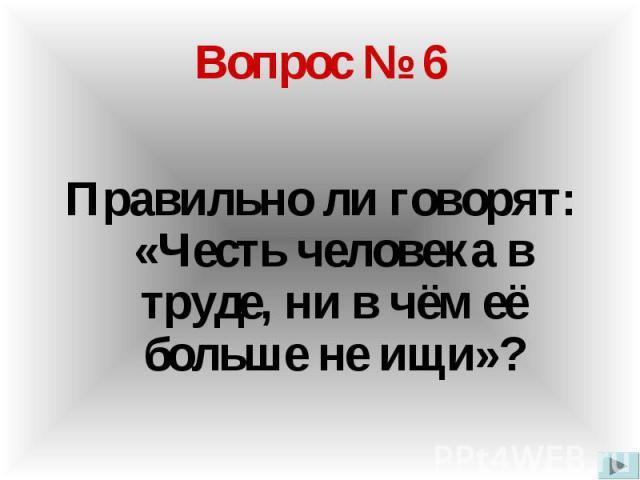 Вопрос № 6 Правильно ли говорят: «Честь человека в труде, ни в чём её больше не ищи»?