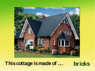 This cottage is made of …bricks