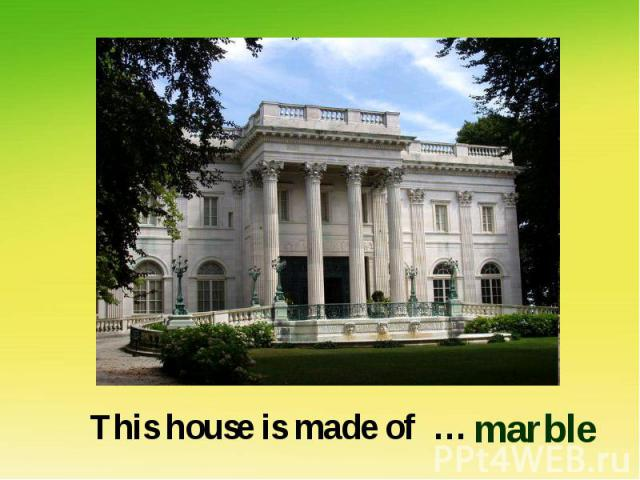 This house is made of … marble