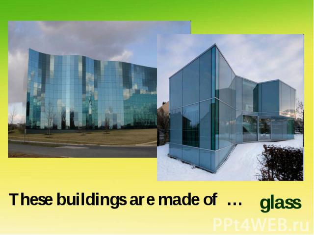 These buildings are made of …glass