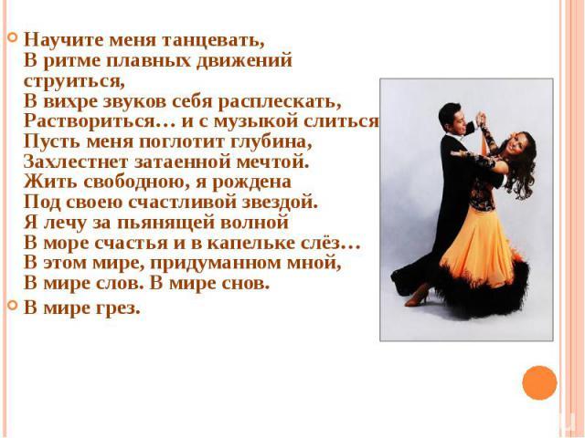 Научите меня танцевать, В ритме плавных движений струиться, В вихре звуков себя расплескать, Раствориться… и с музыкой слиться. Пусть меня поглотит глубина, Захлестнет затаенной мечтой. Жить свободною, я рождена Под своею счастливой звездой. Я лечу …