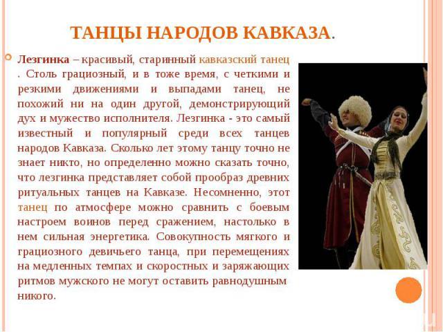 Танцы народов Кавказа. Лезгинка – красивый, старинный кавказский танец. Столь грациозный, и в тоже время, с четкими и резкими движениями и выпадами танец, не похожий ни на один другой, демонстрирующий дух и мужество исполнителя. Лезгинка - это самый…