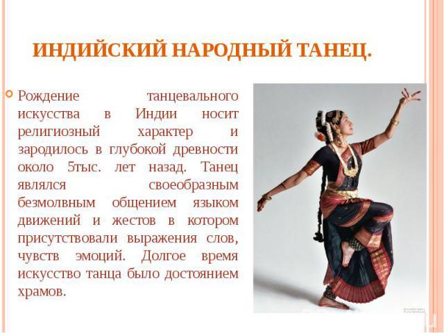 Индийский народный танец. Рождение танцевального искусства в Индии носит религиозный характер и зародилось в глубокой древности около 5тыс. лет назад. Танец являлся своеобразным безмолвным общением языком движений и жестов в котором присутствовали в…