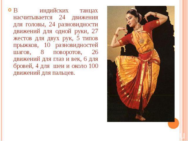 В индийских танцах насчитывается 24 движения для головы, 24 разновидности движений для одной руки, 27 жестов для двух рук, 5 типов прыжков, 10 разновидностей шагов, 8 поворотов, 26 движений для глаз и век, 6 для бровей, 4 для шеи и около 100 движени…