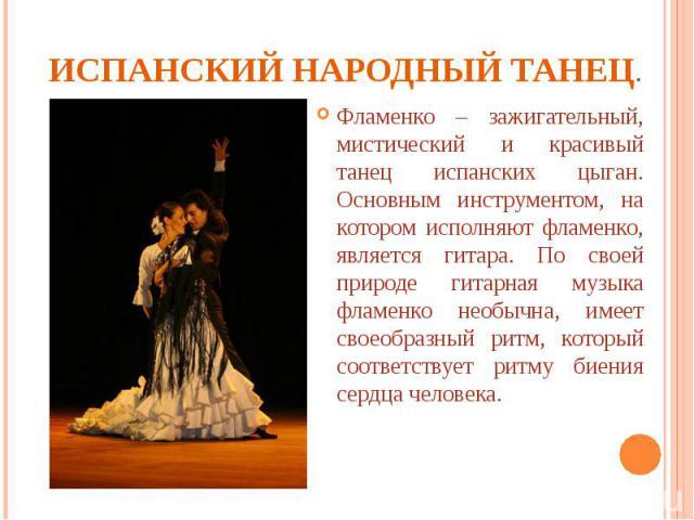 Испанский народный танец. Фламенко – зажигательный, мистический и красивый танец испанских цыган. Основным инструментом, на котором исполняют фламенко, является гитара. По своей природе гитарная музыка фламенко необычна, имеет своеобразный ритм, кот…