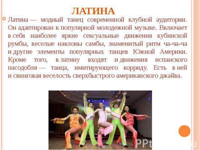 Латина Латина— модный танец современной клубной аудитории. Онадаптирован кпопулярной молодежной музыке. Включает всебя наиболее яркие сексуальные движения кубинской румбы, веселые наклоны самбы, знаменитый ритм ча-ча-ча идругие элементы популяр…