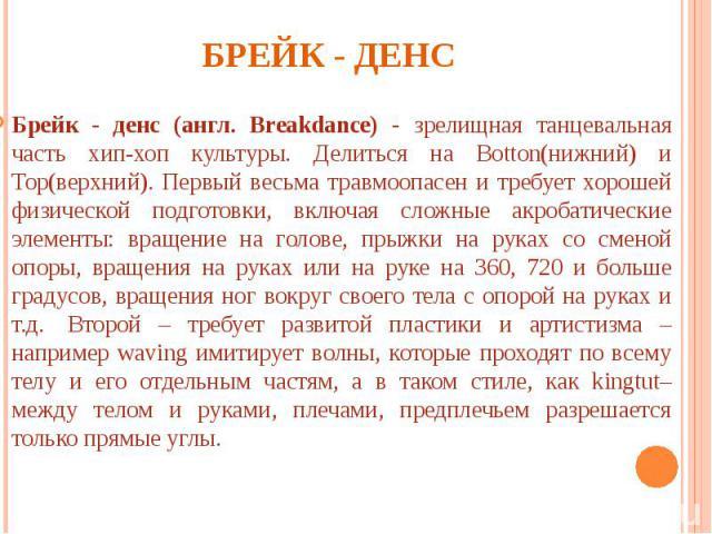 Брейк - денс Брейк - денс (англ. Breakdance) - зрелищная танцевальная часть хип-хоп культуры. Делиться на Botton(нижний) и Top(верхний). Первый весьма травмоопасен и требует хорошей физической подготовки, включая сложные акробатические элементы: вра…