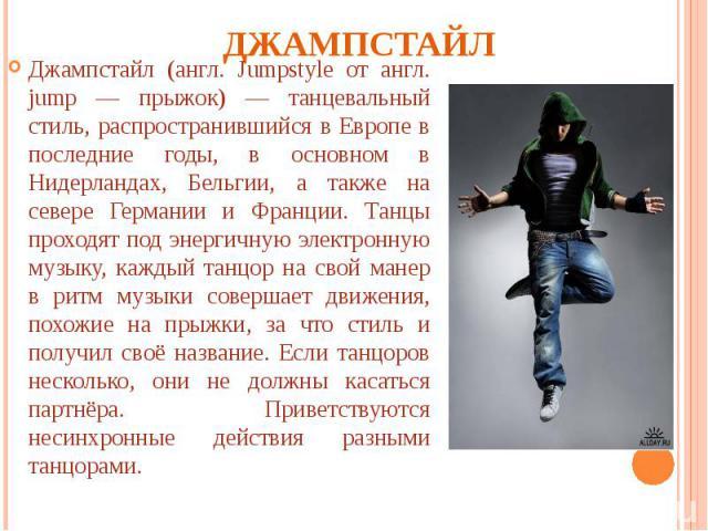Джампстайл Джампстайл (англ. Jumpstyle от англ. jump — прыжок) — танцевальный стиль, распространившийся в Европе в последние годы, в основном в Нидерландах, Бельгии, а также на севере Германии и Франции. Танцы проходят под энергичную электронную муз…