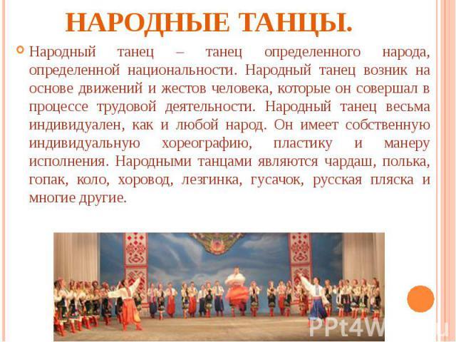 Народные танцы. Народный танец – танец определенного народа, определенной национальности. Народный танец возник на основе движений и жестов человека, которые он совершал в процессе трудовой деятельности. Народный танец весьма индивидуален, как и люб…