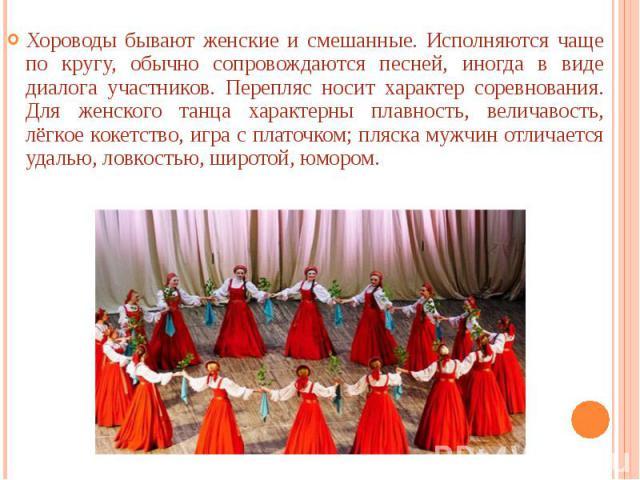 Хороводы бывают женские и смешанные. Исполняются чаще по кругу, обычно сопровождаются песней, иногда в виде диалога участников. Перепляс носит характер соревнования. Для женского танца характерны плавность, величавость, лёгкое кокетство, игра с плат…