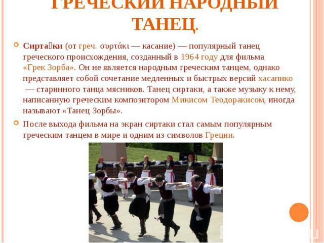 Греческий народный танец. Сирта ки (от греч. συρτάκι— касание)— популярный танец греческого происхождения, созданный в 1964 году для фильма «Грек Зорба». Он не является народным греческим танцем, однако представляет собой сочетание медленных и быс…