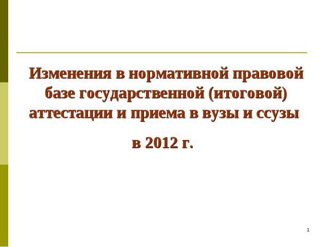 Изменения в нормативной правовой базе государственной (итоговой) аттестации и приема в вузы и ссузы в 2012 г